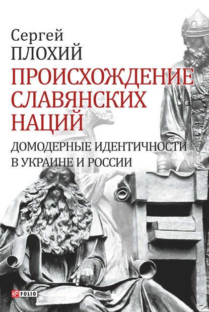 Обкладинка Происхождение славянских наций. Домодерные идентичности в Украине и России